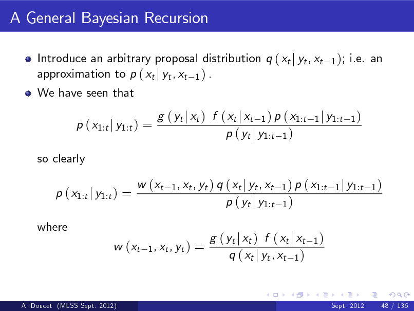 Slide: A General Bayesian Recursion Introduce an arbitrary proposal distribution q ( xt j yt , xt approximation to p ( xt j yt , xt 1 ) . We have seen that p ( x1:t j y1:t ) = so clearly p ( x1:t j y1:t ) = where w (xt 1 , xt , yt ) 1 );  i.e. an  g ( yt j xt ) f ( xt j xt 1 ) p ( x1:t p ( yt j y1:t 1 ) 1 , xt , yt ) q  1 j y1:t 1 )  w (xt  ( xt j yt , xt p ( yt j y1:t  1 ) p ( x1:t 1 j y1:t 1 ) 1)  =  g ( yt j xt ) f ( xt j xt q ( xt j yt , xt 1 )  1)  A. Doucet (MLSS Sept. 2012)  Sept. 2012  48 / 136