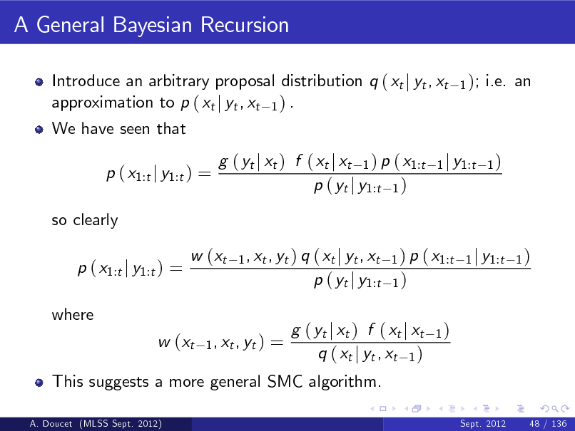 Slide: A General Bayesian Recursion Introduce an arbitrary proposal distribution q ( xt j yt , xt approximation to p ( xt j yt , xt 1 ) . We have seen that p ( x1:t j y1:t ) = so clearly p ( x1:t j y1:t ) = where w (xt 1 , xt , yt ) 1 );  i.e. an  g ( yt j xt ) f ( xt j xt 1 ) p ( x1:t p ( yt j y1:t 1 ) 1 , xt , yt ) q  1 j y1:t 1 )  w (xt  ( xt j yt , xt p ( yt j y1:t  1 ) p ( x1:t 1 j y1:t 1 ) 1)  =  This suggests a more general SMC algorithm. A. Doucet (MLSS Sept. 2012)  g ( yt j xt ) f ( xt j xt q ( xt j yt , xt 1 )  1)  Sept. 2012  48 / 136