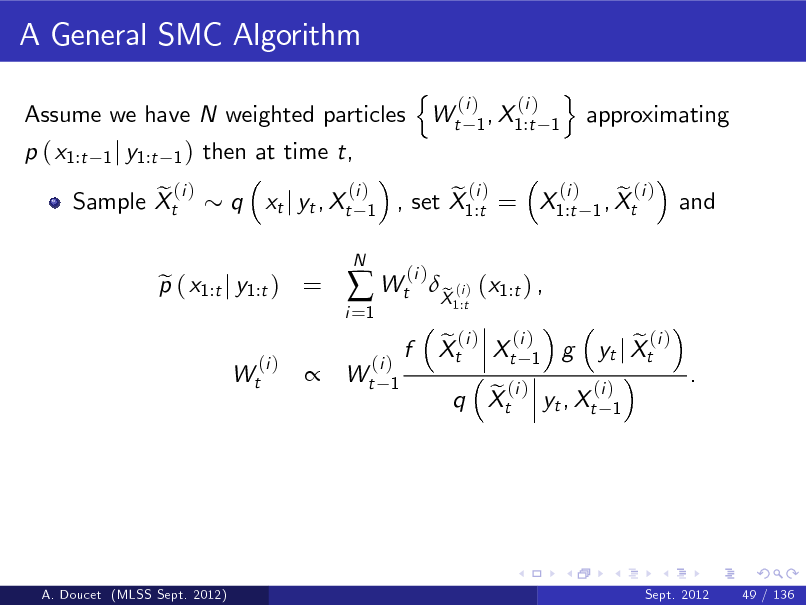 Slide: A General SMC Algorithm Assume we have N weighted particles p ( x1:t e (i ) Sample Xt 1 j y1:t 1 )  then at time t, q xt j yt , Xt (i ) 1 N  n  Wt  (i ) (i ) 1 , X1:t 1  o  approximating  p ( x1:t j y1:t ) = e (i ) Wt  i =1   Wt  (i ) e (i ) e (i ) , set X1:t = X1:t 1 , Xt (i )  and    (i ) Wt 1  f  X (i ) (x1:t ) , e 1:t  e (i ) (i ) Xt Xt 1 g  (i ) e (i ) q Xt yt , Xt 1  e (i ) yt j Xt  .  A. Doucet (MLSS Sept. 2012)  Sept. 2012  49 / 136