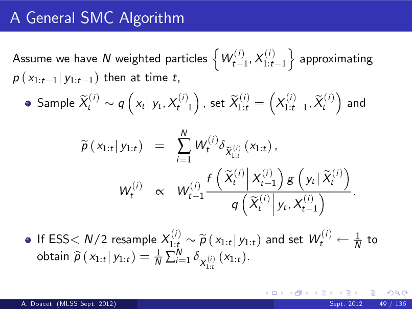 Slide: A General SMC Algorithm Assume we have N weighted particles p ( x1:t e (i ) Sample Xt 1 j y1:t 1 )  then at time t, q xt j yt , Xt (i ) 1 N  n  Wt  (i ) (i ) 1 , X1:t 1  o  approximating  p ( x1:t j y1:t ) = e (i ) Wt  i =1   Wt  (i ) e (i ) e (i ) , set X1:t = X1:t 1 , Xt (i )  and    (i ) Wt 1  f  X (i ) (x1:t ) , e 1:t  e (i ) (i ) Xt Xt 1 g  If ESS< N/2 resample X1:t p ( x1:t j y1:t ) and set Wt e N 1 obtain p ( x1:t j y1:t ) = N i =1 X (i ) (x1:t ). b 1:t A. Doucet (MLSS Sept. 2012)  (i )  (i ) e (i ) q Xt yt , Xt 1  e (i ) yt j Xt (i )  .  1 N  to  Sept. 2012  49 / 136