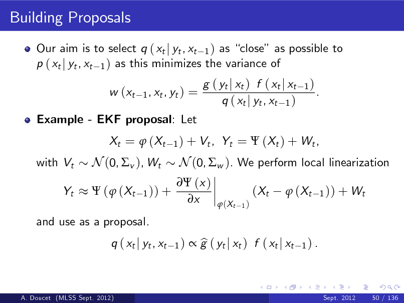 Slide: Building Proposals Our aim is to select q ( xt j yt , xt 1 ) as close as possible to p ( xt j yt , xt 1 ) as this minimizes the variance of w (xt 1 , xt , yt )  =  Example - EKF proposal: Let Xt =  ( Xt with Vt Yt  g ( yt j xt ) f ( xt j xt q ( xt j yt , xt 1 )  1)  .  1 ) + Vt ,  Yt =  (Xt ) + Wt ,  N (0, v ), Wt  (  (Xt 1 )) +   (x ) x  N (0, w ). We perform local linearization ( Xt  (X t 1)   ( Xt  1 )) + Wt  and use as a proposal. q ( xt j yt , xt 1)   g ( yt j xt ) f ( xt j xt b  1) .  A. Doucet (MLSS Sept. 2012)  Sept. 2012  50 / 136