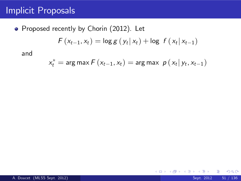 Slide: Implicit Proposals Proposed recently by Chorin (2012). Let F (xt and 1 , xt )  = log g ( yt j xt ) + log f ( xt j xt 1 , xt )  1)  xt = arg max F (xt  = arg max p ( xt j yt , xt  1)  A. Doucet (MLSS Sept. 2012)  Sept. 2012  51 / 136