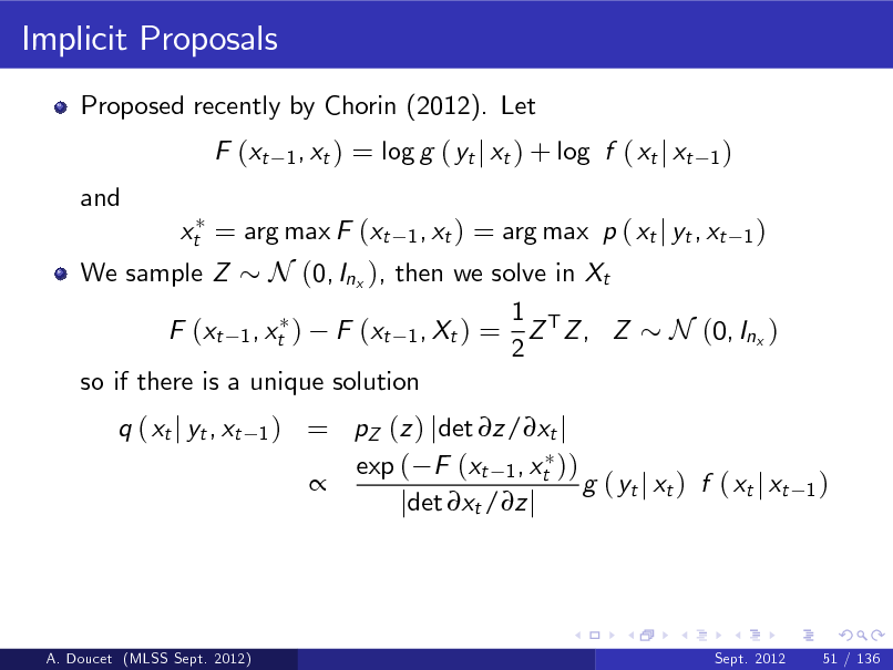 Slide: Implicit Proposals Proposed recently by Chorin (2012). Let F (xt and 1 , xt )  = log g ( yt j xt ) + log f ( xt j xt 1 , xt )  1)  = arg max p ( xt j yt , xt 1 ) We sample Z N (0, Inx ), then we solve in Xt 1 F (xt 1 , xt ) F (xt 1 , Xt ) = Z T Z , Z N (0, Inx ) 2 so if there is a unique solution q ( xt j yt , xt 1)  xt = arg max F (xt  = pZ (z ) jdet z/xt j exp ( F (xt 1 , xt ))  g ( yt j xt ) f ( xt j xt jdet xt /z j  1)  A. Doucet (MLSS Sept. 2012)  Sept. 2012  51 / 136