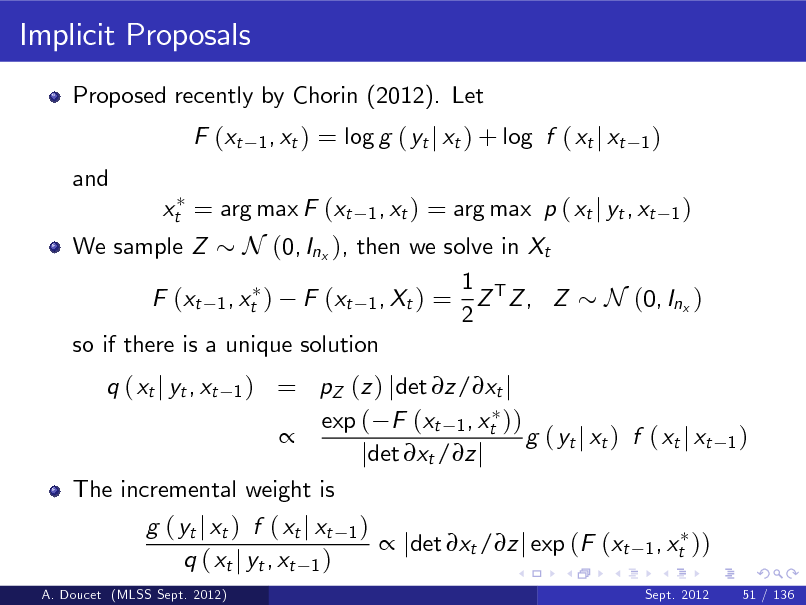 Slide: Implicit Proposals Proposed recently by Chorin (2012). Let F (xt and 1 , xt )  = log g ( yt j xt ) + log f ( xt j xt 1 , xt )  1)  = arg max p ( xt j yt , xt 1 ) We sample Z N (0, Inx ), then we solve in Xt 1 F (xt 1 , xt ) F (xt 1 , Xt ) = Z T Z , Z N (0, Inx ) 2 so if there is a unique solution = pZ (z ) jdet z/xt j exp ( F (xt 1 , xt ))  g ( yt j xt ) f ( xt j xt jdet xt /z j The incremental weight is g ( yt j xt ) f ( xt j xt 1 )  jdet xt /z j exp (F (xt 1 , xt )) q ( xt j yt , xt 1 ) q ( xt j yt , xt 1) Sept. 2012  xt = arg max F (xt  1)  A. Doucet (MLSS Sept. 2012)  51 / 136