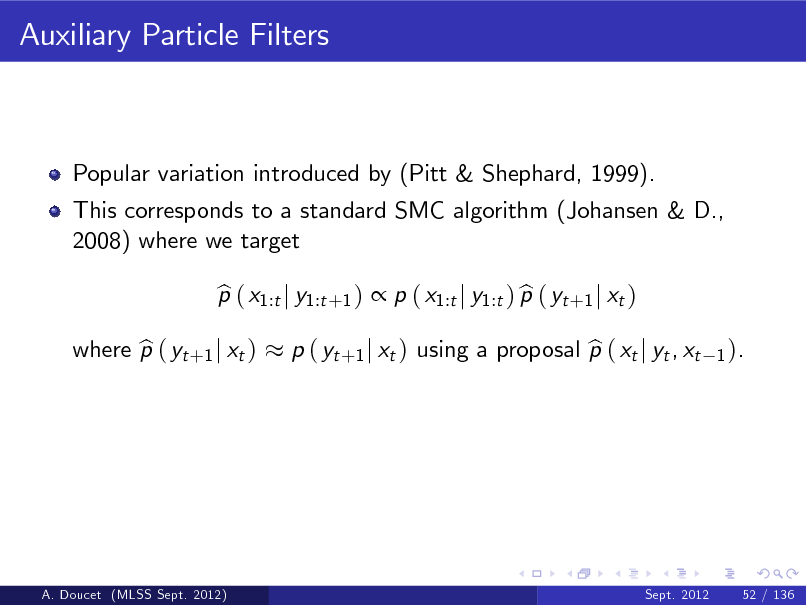 Slide: Auxiliary Particle Filters  Popular variation introduced by (Pitt & Shephard, 1999). This corresponds to a standard SMC algorithm (Johansen & D., 2008) where we target p ( x1:t j y1:t +1 )  p ( x1:t j y1:t ) p ( yt +1 j xt ) b b  where p ( yt +1 j xt ) b  b p ( yt +1 j xt ) using a proposal p ( xt j yt , xt  1 ).  A. Doucet (MLSS Sept. 2012)  Sept. 2012  52 / 136