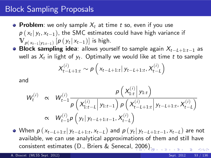 Slide: Block Sampling Proposals Problem: we only sample Xt at time t so, even if you use p ( xt j yt , xt 1 ), the SMC estimates could have high variance if Vp ( xt 1 jy1:t 1 ) [p ( yt j xt 1 )] is high. Block sampling idea: allows yourself to sample again Xt L +1:t 1 as well as Xt in light of yt . Optimally we would like at time t to sample Xt and (i ) Wt (i ) L +1:t  p xt  (i ) L +1:t j yt L +1:t , Xt L    (i ) Wt 1  p X1:t y1:t p X1:t (i ) L  (i )  y1:t  1  p Xt  (i ) L +1:t  yt  (i ) L +1:t , Xt L   Wt  (i ) 1p  yt j yt  (i ) L +1:t 1 , Xt L  When p ( xt L +1:t j yt L +1:t , xt L ) and p ( yt j yt L +1:t 1 , xt L ) are not available, we can use analytical approximations of them and still have consistent estimates (D., Briers & Senecal, 2006). A. Doucet (MLSS Sept. 2012) Sept. 2012 53 / 136