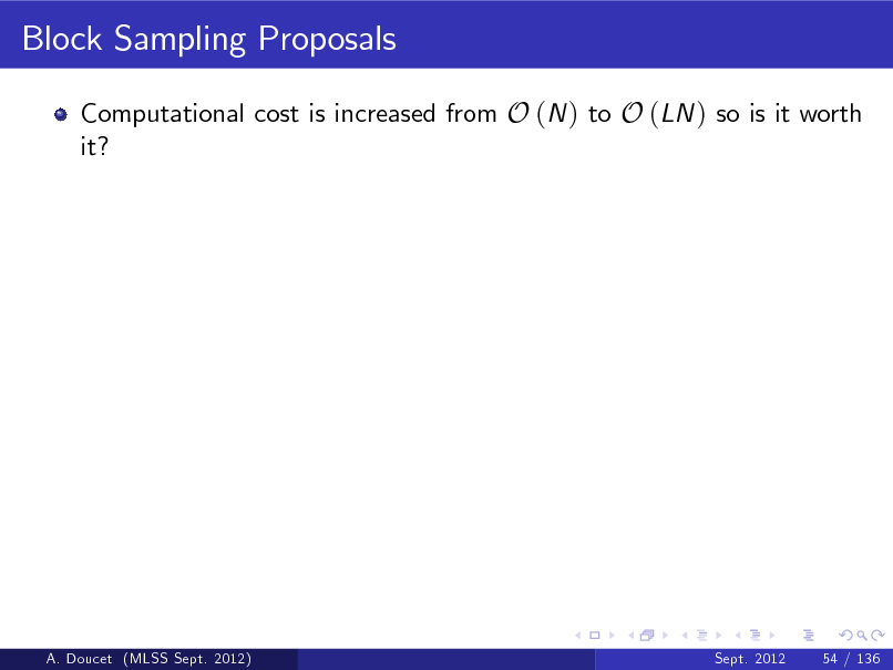 Slide: Block Sampling Proposals Computational cost is increased from O (N ) to O (LN ) so is it worth it?  A. Doucet (MLSS Sept. 2012)  Sept. 2012  54 / 136