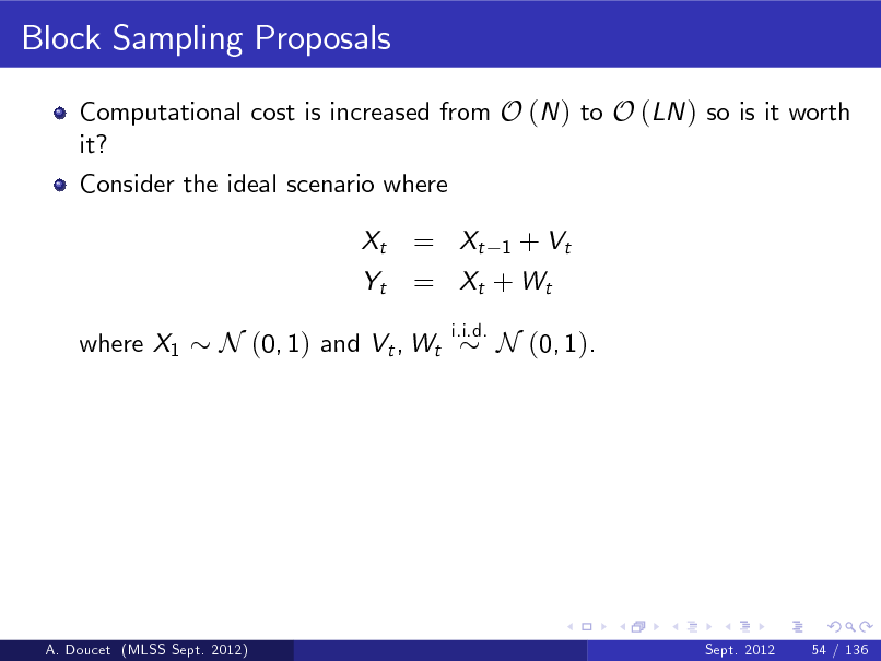 Slide: Block Sampling Proposals Computational cost is increased from O (N ) to O (LN ) so is it worth it? Consider the ideal scenario where Xt Yt where X1  = Xt 1 + Vt = Xt + W t i.i.d.  N (0, 1) and Vt , Wt  N (0, 1).  A. Doucet (MLSS Sept. 2012)  Sept. 2012  54 / 136