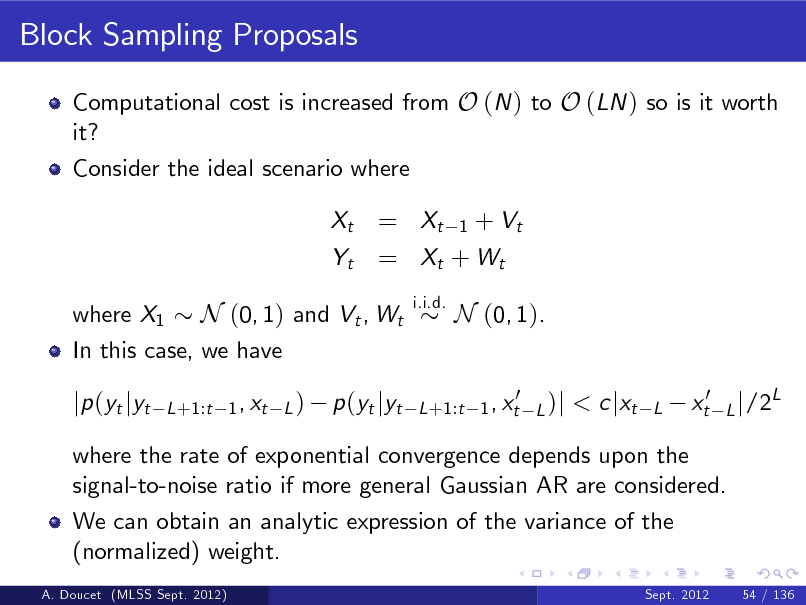 Slide: Block Sampling Proposals Computational cost is increased from O (N ) to O (LN ) so is it worth it? Consider the ideal scenario where Xt Yt  = Xt 1 + Vt = Xt + W t i.i.d.  where X1 N (0, 1) and Vt , Wt In this case, we have  N (0, 1). < c jxt L  jp (yt jyt  L +1:t 1 , xt L )  p (yt jyt  0 L +1:t 1 , xt L )j  xt0  L j /2  L  where the rate of exponential convergence depends upon the signal-to-noise ratio if more general Gaussian AR are considered. We can obtain an analytic expression of the variance of the (normalized) weight. A. Doucet (MLSS Sept. 2012) Sept. 2012 54 / 136