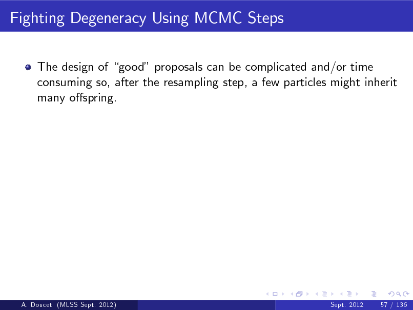 Slide: Fighting Degeneracy Using MCMC Steps The design of good proposals can be complicated and/or time consuming so, after the resampling step, a few particles might inherit many ospring.  A. Doucet (MLSS Sept. 2012)  Sept. 2012  57 / 136