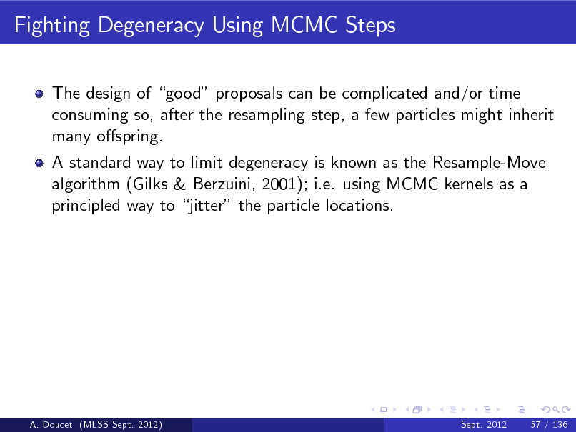 Slide: Fighting Degeneracy Using MCMC Steps The design of good proposals can be complicated and/or time consuming so, after the resampling step, a few particles might inherit many ospring. A standard way to limit degeneracy is known as the Resample-Move algorithm (Gilks & Berzuini, 2001); i.e. using MCMC kernels as a principled way to jitter the particle locations.  A. Doucet (MLSS Sept. 2012)  Sept. 2012  57 / 136
