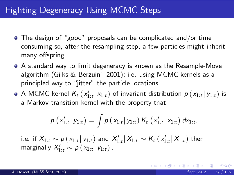 Slide: Fighting Degeneracy Using MCMC Steps The design of good proposals can be complicated and/or time consuming so, after the resampling step, a few particles might inherit many ospring. A standard way to limit degeneracy is known as the Resample-Move algorithm (Gilks & Berzuini, 2001); i.e. using MCMC kernels as a principled way to jitter the particle locations. 0 A MCMC kernel Kt ( x1:t j x1:t ) of invariant distribution p ( x1:t j y1:t ) is a Markov transition kernel with the property that 0 p x1:t y1:t =  Z  0 p ( x1:t j y1:t ) Kt x1:t x1:t dx1:t , 0 Kt ( x1:t j X1:t ) then  0 i.e. if X1:t p ( x1:t j y1:t ) and X1:t j X1:t 0 marginally X1:t p ( x1:t j y1:t ) .  A. Doucet (MLSS Sept. 2012)  Sept. 2012  57 / 136