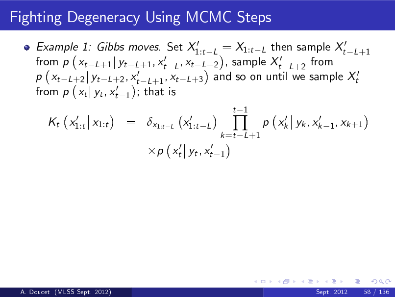 Slide: Fighting Degeneracy Using MCMC Steps 0 Example 1: Gibbs moves. Set X1:t L = X1:t L then sample Xt0 L +1 0 ,x from p xt L +1 j yt L +1 , xt L t L +2 , sample Xt0 L +2 from p xt L +2 j yt L +2 , xt0 L +1 , xt L +3 and so on until we sample Xt0 from p xt j yt , xt0 1 ; that is 0 Kt x1:t x1:t  = x1:t  L  0 x1:t  t 1  L 1  k =t L +1    0 0 p xk yk , xk  1 , xk +1  p xt0 yt , xt0  A. Doucet (MLSS Sept. 2012)  Sept. 2012  58 / 136
