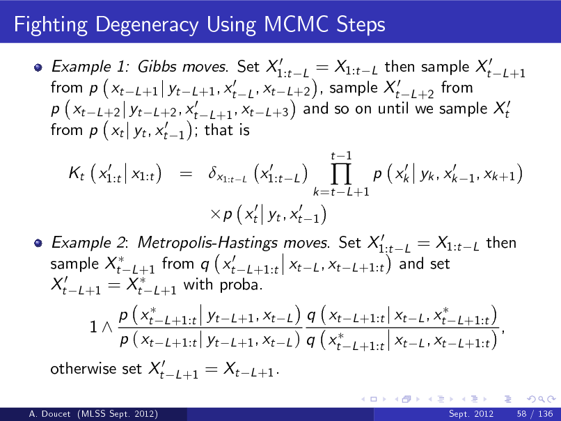 Slide: Fighting Degeneracy Using MCMC Steps 0 Example 1: Gibbs moves. Set X1:t L = X1:t L then sample Xt0 L +1 0 ,x from p xt L +1 j yt L +1 , xt L t L +2 , sample Xt0 L +2 from p xt L +2 j yt L +2 , xt0 L +1 , xt L +3 and so on until we sample Xt0 from p xt j yt , xt0 1 ; that is 0 Kt x1:t x1:t  = x1:t  L  0 x1:t  t 1  L 1  k =t L +1    0 0 p xk yk , xk  1 , xk +1  p xt0 yt , xt0  0 Example 2: Metropolis-Hastings moves. Set X1:t L = X1:t sample Xt L +1 from q xt0 L +1:t xt L , xt L +1:t and set Xt0 L +1 = Xt L +1 with proba.  L  then  1^  p xt p ( xt  L +1:t  otherwise set Xt0 A. Doucet (MLSS Sept. 2012)  yt L +1:t j yt L +1  q xt L +1 , xt L ) q xt L +1 .  L +1 , xt L  L +1:t j xt L , xt L +1:t L +1:t  xt  L , xt L +1:t  ,  = Xt  Sept. 2012  58 / 136