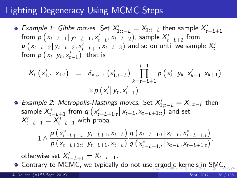 Slide: Fighting Degeneracy Using MCMC Steps 0 Example 1: Gibbs moves. Set X1:t L = X1:t L then sample Xt0 L +1 0 ,x from p xt L +1 j yt L +1 , xt L t L +2 , sample Xt0 L +2 from p xt L +2 j yt L +2 , xt0 L +1 , xt L +3 and so on until we sample Xt0 from p xt j yt , xt0 1 ; that is 0 Kt x1:t x1:t  = x1:t  L  0 x1:t  t 1  L 1  k =t L +1    0 0 p xk yk , xk  1 , xk +1  p xt0 yt , xt0  0 Example 2: Metropolis-Hastings moves. Set X1:t L = X1:t sample Xt L +1 from q xt0 L +1:t xt L , xt L +1:t and set Xt0 L +1 = Xt L +1 with proba.  L  then  1^  p xt p ( xt  L +1:t  otherwise set Xt0 L +1 = Xt L +1 . Contrary to MCMC, we typically do not use ergodic kernels in SMC. A. Doucet (MLSS Sept. 2012) Sept. 2012 58 / 136  yt L +1:t j yt  q xt L +1 , xt L ) q xt  L +1 , xt L  L +1:t j xt L , xt L +1:t L +1:t  xt  L , xt L +1:t  ,