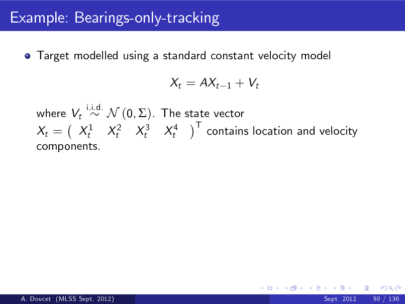 Slide: Example: Bearings-only-tracking Target modelled using a standard constant velocity model Xt = AXt i.i.d. 1  + Vt  where Vt N (0, ). The state vector T 1 contains location and velocity Xt = Xt Xt2 Xt3 Xt4 components.  A. Doucet (MLSS Sept. 2012)  Sept. 2012  59 / 136