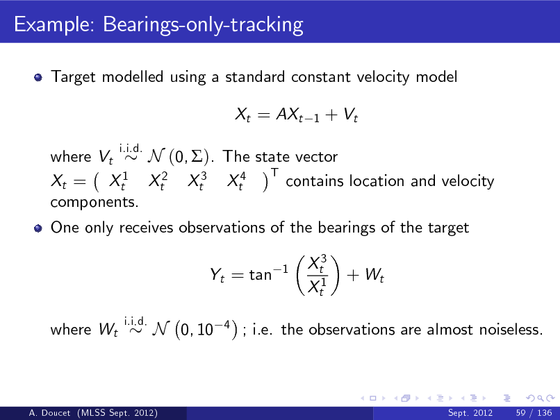 Slide: Example: Bearings-only-tracking Target modelled using a standard constant velocity model Xt = AXt i.i.d. 1  + Vt  where Vt N (0, ). The state vector T 1 contains location and velocity Xt = Xt Xt2 Xt3 Xt4 components. One only receives observations of the bearings of the target Yt = tan where Wt i.i.d. 1  Xt3 Xt1  + Wt  N 0, 10  4  ; i.e. the observations are almost noiseless.  A. Doucet (MLSS Sept. 2012)  Sept. 2012  59 / 136