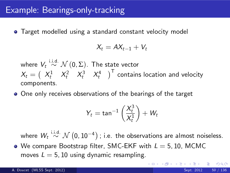 Slide: Example: Bearings-only-tracking Target modelled using a standard constant velocity model Xt = AXt i.i.d. 1  + Vt  where Vt N (0, ). The state vector T 1 contains location and velocity Xt = Xt Xt2 Xt3 Xt4 components. One only receives observations of the bearings of the target Yt = tan where Wt i.i.d. 1  Xt3 Xt1  + Wt  N 0, 10 4 ; i.e. the observations are almost noiseless. We compare Bootstrap lter, SMC-EKF with L = 5, 10, MCMC moves L = 5, 10 using dynamic resampling. Sept. 2012 59 / 136  A. Doucet (MLSS Sept. 2012)