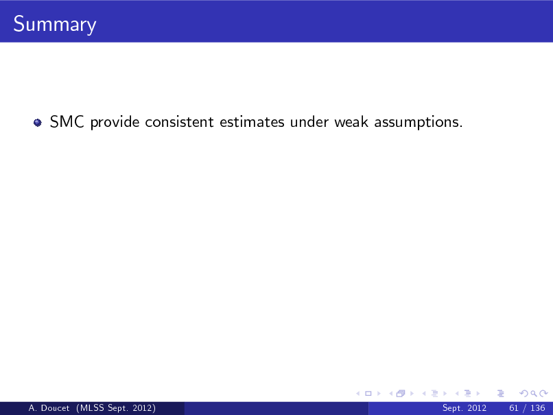 Slide: Summary  SMC provide consistent estimates under weak assumptions.  A. Doucet (MLSS Sept. 2012)  Sept. 2012  61 / 136
