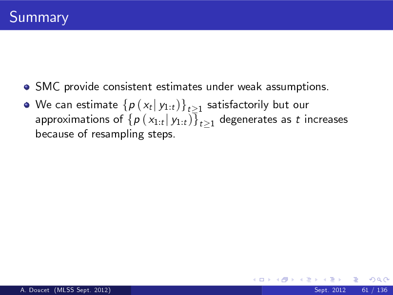 Slide: Summary  SMC provide consistent estimates under weak assumptions. We can estimate fp ( xt j y1:t )gt 1 satisfactorily but our approximations of fp ( x1:t j y1:t )gt 1 degenerates as t increases because of resampling steps.  A. Doucet (MLSS Sept. 2012)  Sept. 2012  61 / 136