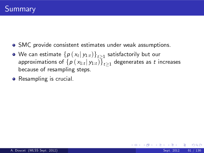Slide: Summary  SMC provide consistent estimates under weak assumptions. We can estimate fp ( xt j y1:t )gt 1 satisfactorily but our approximations of fp ( x1:t j y1:t )gt 1 degenerates as t increases because of resampling steps. Resampling is crucial.  A. Doucet (MLSS Sept. 2012)  Sept. 2012  61 / 136