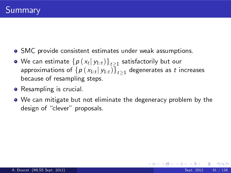 Slide: Summary  SMC provide consistent estimates under weak assumptions. We can estimate fp ( xt j y1:t )gt 1 satisfactorily but our approximations of fp ( x1:t j y1:t )gt 1 degenerates as t increases because of resampling steps. Resampling is crucial. We can mitigate but not eliminate the degeneracy problem by the design of clever proposals.  A. Doucet (MLSS Sept. 2012)  Sept. 2012  61 / 136