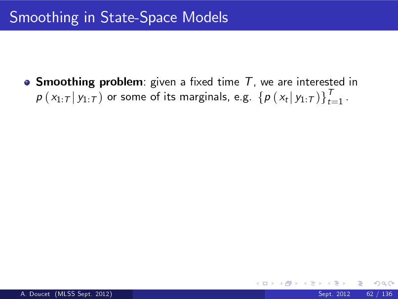 Slide: Smoothing in State-Space Models  Smoothing problem: given a xed time T , we are interested in p ( x1:T j y1:T ) or some of its marginals, e.g. fp ( xt j y1:T )gT=1 . t  A. Doucet (MLSS Sept. 2012)  Sept. 2012  62 / 136