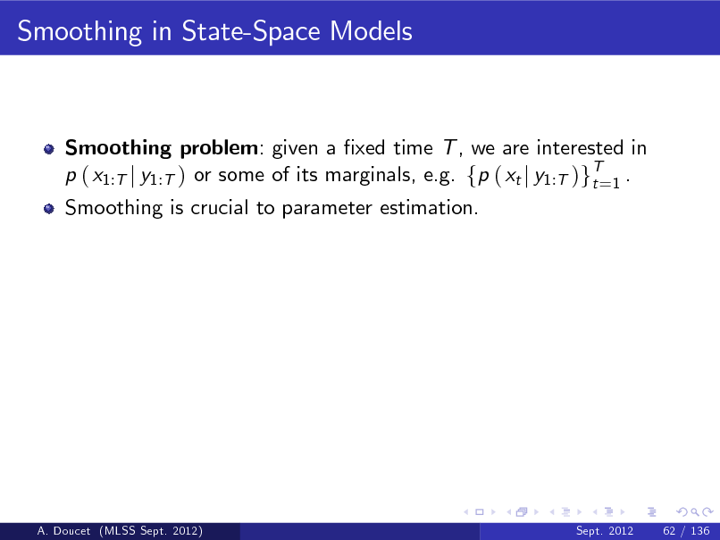 Slide: Smoothing in State-Space Models  Smoothing problem: given a xed time T , we are interested in p ( x1:T j y1:T ) or some of its marginals, e.g. fp ( xt j y1:T )gT=1 . t Smoothing is crucial to parameter estimation.  A. Doucet (MLSS Sept. 2012)  Sept. 2012  62 / 136