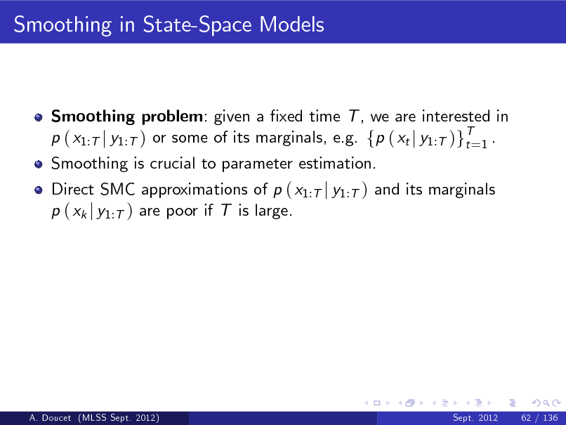 Slide: Smoothing in State-Space Models  Smoothing problem: given a xed time T , we are interested in p ( x1:T j y1:T ) or some of its marginals, e.g. fp ( xt j y1:T )gT=1 . t Smoothing is crucial to parameter estimation. Direct SMC approximations of p ( x1:T j y1:T ) and its marginals p ( xk j y1:T ) are poor if T is large.  A. Doucet (MLSS Sept. 2012)  Sept. 2012  62 / 136