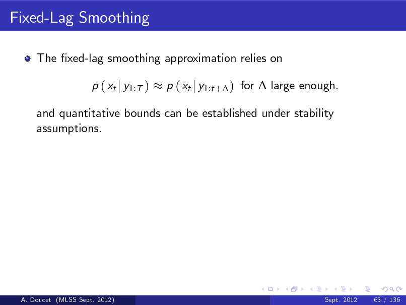 Slide: Fixed-Lag Smoothing The xed-lag smoothing approximation relies on p ( xt j y1:T ) p ( xt j y1:t + ) for  large enough.  and quantitative bounds can be established under stability assumptions.  A. Doucet (MLSS Sept. 2012)  Sept. 2012  63 / 136