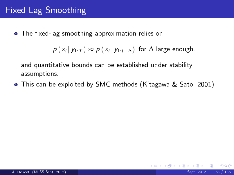 Slide: Fixed-Lag Smoothing The xed-lag smoothing approximation relies on p ( xt j y1:T ) p ( xt j y1:t + ) for  large enough.  and quantitative bounds can be established under stability assumptions. This can be exploited by SMC methods (Kitagawa & Sato, 2001)  A. Doucet (MLSS Sept. 2012)  Sept. 2012  63 / 136