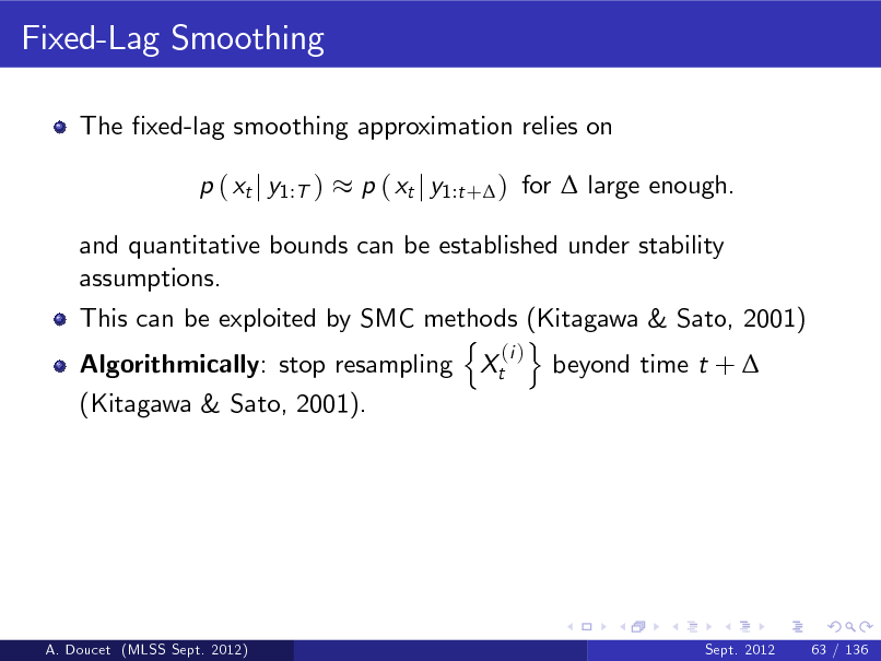 Slide: Fixed-Lag Smoothing The xed-lag smoothing approximation relies on p ( xt j y1:T ) p ( xt j y1:t + ) for  large enough.  and quantitative bounds can be established under stability assumptions. This can be exploited by SMC methods (Kitagawa & Sato, 2001) n o (i ) Algorithmically: stop resampling Xt beyond time t +  (Kitagawa & Sato, 2001).  A. Doucet (MLSS Sept. 2012)  Sept. 2012  63 / 136