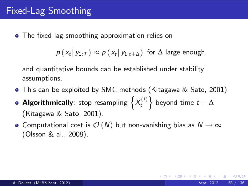Slide: Fixed-Lag Smoothing The xed-lag smoothing approximation relies on p ( xt j y1:T ) p ( xt j y1:t + ) for  large enough.  and quantitative bounds can be established under stability assumptions. This can be exploited by SMC methods (Kitagawa & Sato, 2001) n o (i ) Algorithmically: stop resampling Xt beyond time t +  (Kitagawa & Sato, 2001). Computational cost is O (N ) but non-vanishing bias as N !  (Olsson & al., 2008).  A. Doucet (MLSS Sept. 2012)  Sept. 2012  63 / 136