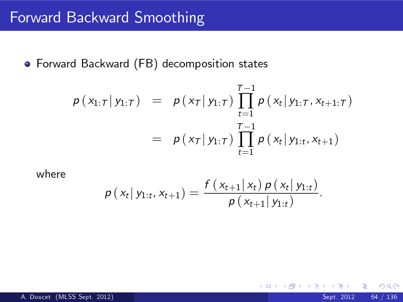 Slide: Forward Backward Smoothing Forward Backward (FB) decomposition states T  p ( x1:T j y1:T ) = p ( xT j y1:T )  t =1 T 1 t =1   p ( xt j y1:T , xt +1:T )  p ( xt j y1:t , xt +1 )  1  = p ( xT j y1:T ) where p ( xt j y1:t , xt +1 ) =  f ( xt +1 j xt ) p ( xt j y1:t ) . p ( xt +1 j y1:t )  A. Doucet (MLSS Sept. 2012)  Sept. 2012  64 / 136