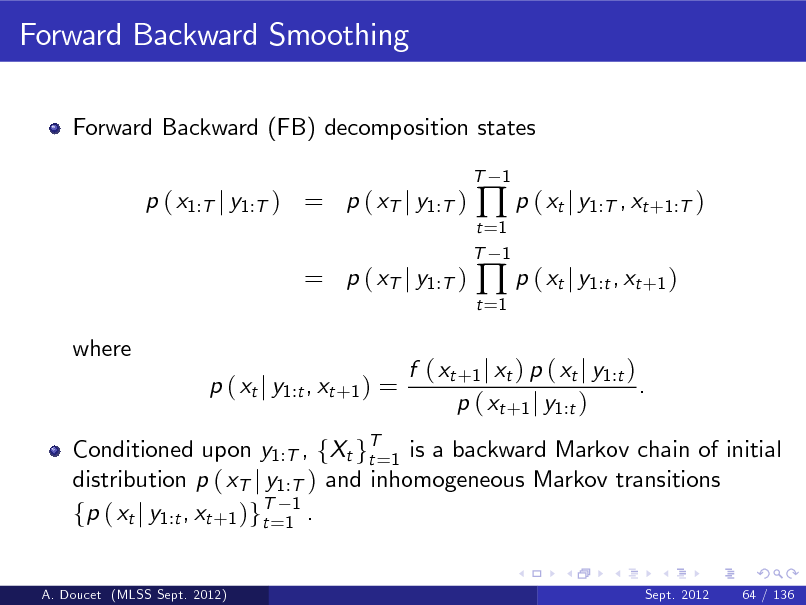 Slide: Forward Backward Smoothing Forward Backward (FB) decomposition states T  p ( x1:T j y1:T ) = p ( xT j y1:T )  t =1 T 1 t =1   p ( xt j y1:T , xt +1:T )  p ( xt j y1:t , xt +1 )  1  = p ( xT j y1:T ) where p ( xt j y1:t , xt +1 ) =  Conditioned upon y1:T , fXt gT=1 is a backward Markov chain of initial t distribution p ( xT j y1:T ) and inhomogeneous Markov transitions fp ( xt j y1:t , xt +1 )gT=11 . t A. Doucet (MLSS Sept. 2012) Sept. 2012 64 / 136  f ( xt +1 j xt ) p ( xt j y1:t ) . p ( xt +1 j y1:t )