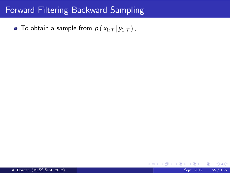 Slide: Forward Filtering Backward Sampling To obtain a sample from p ( x1:T j y1:T ) ,  A. Doucet (MLSS Sept. 2012)  Sept. 2012  65 / 136
