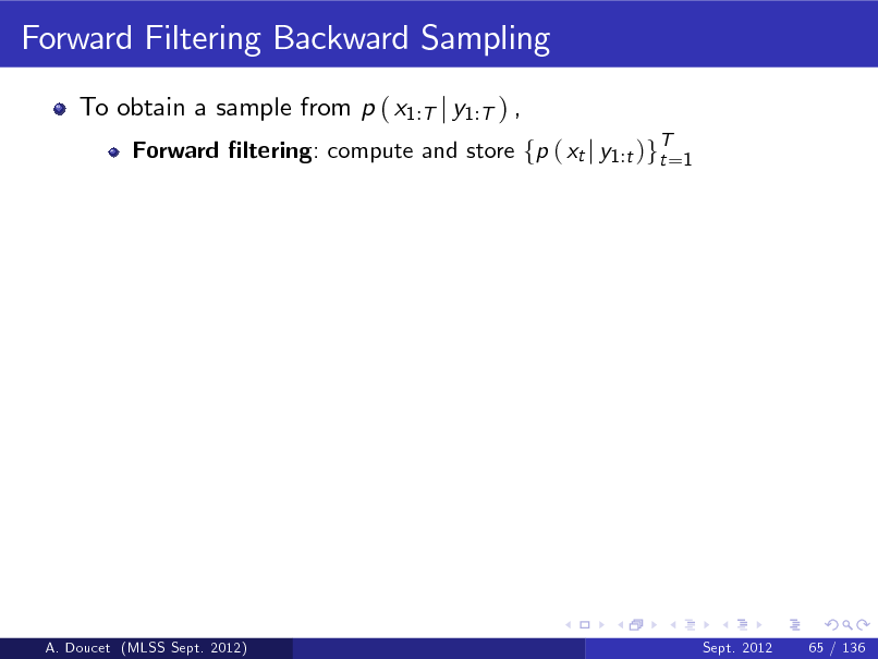 Slide: Forward Filtering Backward Sampling To obtain a sample from p ( x1:T j y1:T ) , Forward ltering: compute and store fp ( xt j y1 :t )gT=1 t  A. Doucet (MLSS Sept. 2012)  Sept. 2012  65 / 136