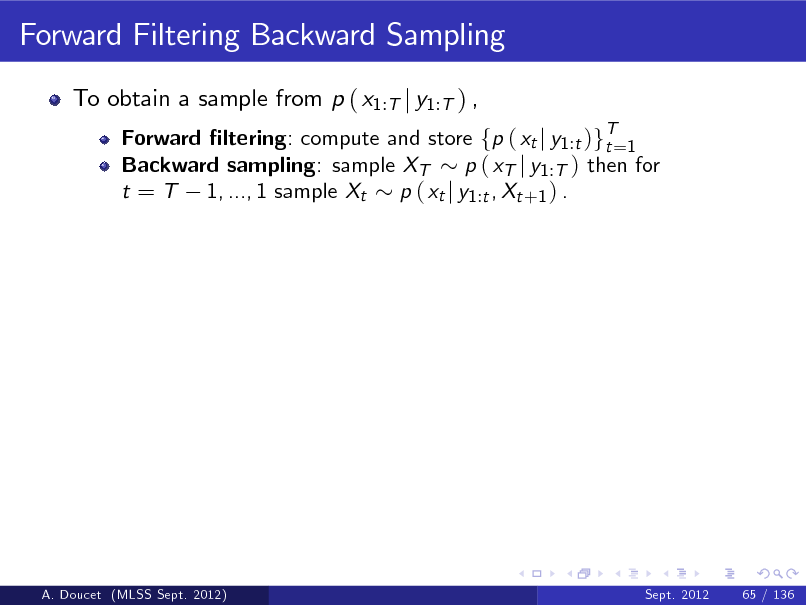 Slide: Forward Filtering Backward Sampling To obtain a sample from p ( x1:T j y1:T ) , Forward ltering: compute and store fp ( xt j y1 :t )gT=1 t Backward sampling: sample XT p ( xT j y1 :T ) then for t = T 1, ..., 1 sample Xt p ( xt j y1 :t , Xt +1 ) .  A. Doucet (MLSS Sept. 2012)  Sept. 2012  65 / 136