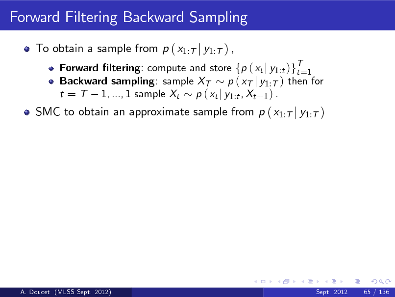 Slide: Forward Filtering Backward Sampling To obtain a sample from p ( x1:T j y1:T ) , Forward ltering: compute and store fp ( xt j y1 :t )gT=1 t Backward sampling: sample XT p ( xT j y1 :T ) then for t = T 1, ..., 1 sample Xt p ( xt j y1 :t , Xt +1 ) .  SMC to obtain an approximate sample from p ( x1:T j y1:T )  A. Doucet (MLSS Sept. 2012)  Sept. 2012  65 / 136