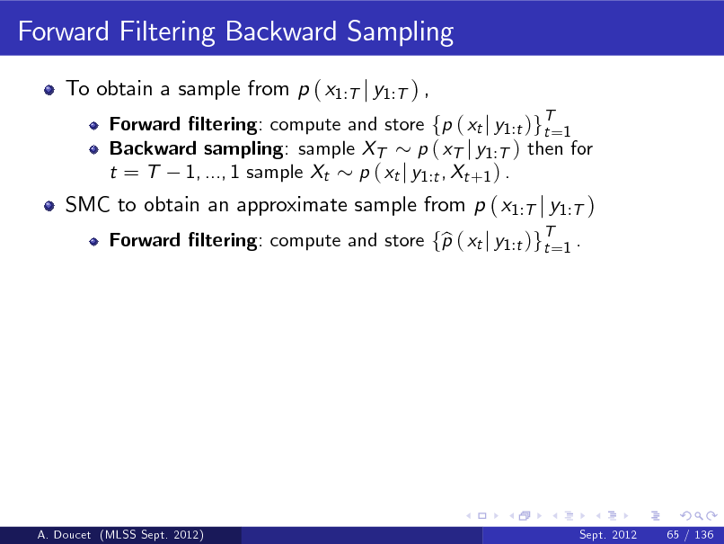 Slide: Forward Filtering Backward Sampling To obtain a sample from p ( x1:T j y1:T ) , Forward ltering: compute and store fp ( xt j y1 :t )gT=1 t Backward sampling: sample XT p ( xT j y1 :T ) then for t = T 1, ..., 1 sample Xt p ( xt j y1 :t , Xt +1 ) . Forward ltering: compute and store fp ( xt j y1 :t )gT=1 . b t  SMC to obtain an approximate sample from p ( x1:T j y1:T )  A. Doucet (MLSS Sept. 2012)  Sept. 2012  65 / 136