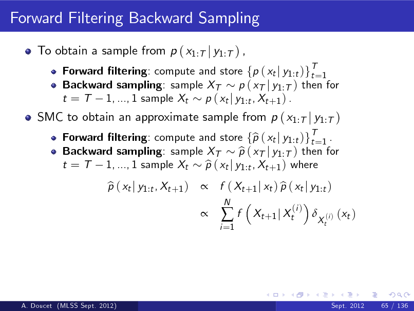 Slide: Forward Filtering Backward Sampling To obtain a sample from p ( x1:T j y1:T ) , Forward ltering: compute and store fp ( xt j y1 :t )gT=1 t Backward sampling: sample XT p ( xT j y1 :T ) then for t = T 1, ..., 1 sample Xt p ( xt j y1 :t , Xt +1 ) . Forward ltering: compute and store fp ( xt j y1 :t )gT=1 . b t Backward sampling: sample XT p ( xT j y1 :T ) then for b t = T 1, ..., 1 sample Xt p ( xt j y1 :t , Xt +1 ) where b p ( xt j y1 :t , Xt +1 ) b   f ( Xt +1 j xt ) p ( xt j y1 :t ) b i =1  SMC to obtain an approximate sample from p ( x1:T j y1:T )  f  N  Xt +1 j Xt  (i )    Xt  (i )  ( xt )  A. Doucet (MLSS Sept. 2012)  Sept. 2012  65 / 136