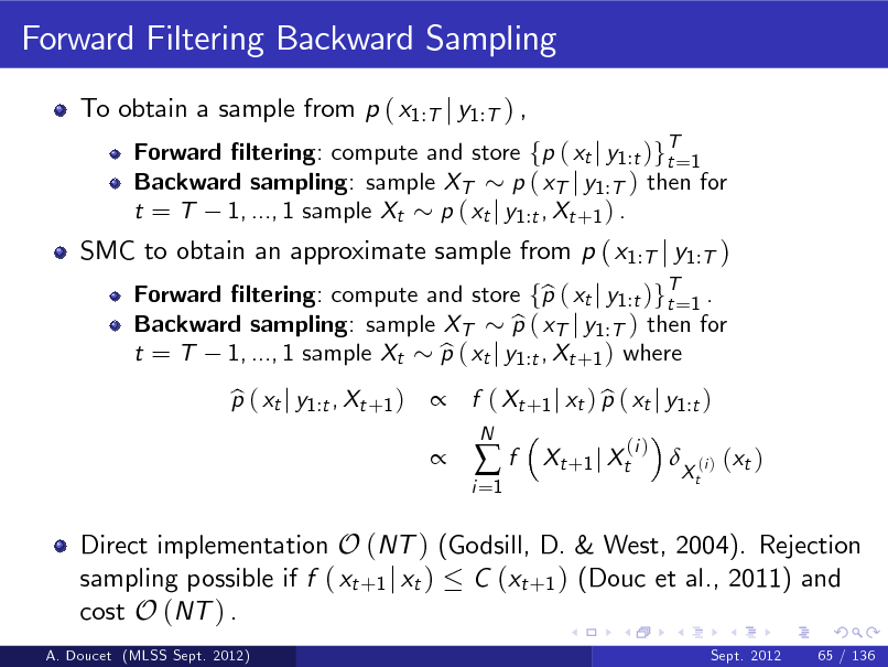 Slide: Forward Filtering Backward Sampling To obtain a sample from p ( x1:T j y1:T ) , Forward ltering: compute and store fp ( xt j y1 :t )gT=1 t Backward sampling: sample XT p ( xT j y1 :T ) then for t = T 1, ..., 1 sample Xt p ( xt j y1 :t , Xt +1 ) . Forward ltering: compute and store fp ( xt j y1 :t )gT=1 . b t Backward sampling: sample XT p ( xT j y1 :T ) then for b t = T 1, ..., 1 sample Xt p ( xt j y1 :t , Xt +1 ) where b p ( xt j y1 :t , Xt +1 ) b   f ( Xt +1 j xt ) p ( xt j y1 :t ) b i =1  SMC to obtain an approximate sample from p ( x1:T j y1:T )  f  N  Xt +1 j Xt  (i )    Xt  (i )  ( xt )  Direct implementation O (NT ) (Godsill, D. & West, 2004). Rejection sampling possible if f ( xt +1 j xt ) C (xt +1 ) (Douc et al., 2011) and cost O (NT ) . A. Doucet (MLSS Sept. 2012) Sept. 2012 65 / 136