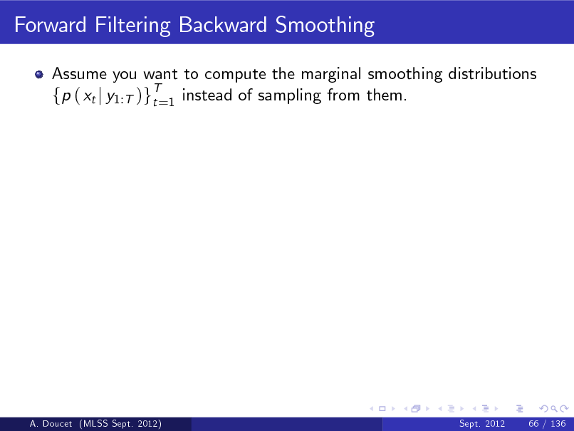 Slide: Forward Filtering Backward Smoothing Assume you want to compute the marginal smoothing distributions fp ( xt j y1:T )gT=1 instead of sampling from them. t  A. Doucet (MLSS Sept. 2012)  Sept. 2012  66 / 136