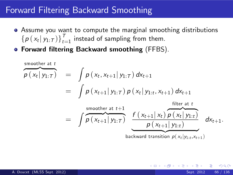 Slide: Forward Filtering Backward Smoothing Assume you want to compute the marginal smoothing distributions fp ( xt j y1:T )gT=1 instead of sampling from them. t Forward ltering Backward smoothing (FFBS). z }| { p ( xt j y1:T ) smoother at t  = =  Z Z  p ( xt , xt +1 j y1:T ) dxt +1 p ( xt +1 j y1:T ) p ( xt j y1:t , xt +1 ) dxt +1 z }| { f ( xt +1 j xt ) p ( xt j y1:t ) dxt +1 . p ( xt +1 j y1:T ) p ( xt +1 j y1:t ) | {z } backward transition p ( xt jy1:t ,xt +1 ) lter at t  =  smoother at t +1 Z z }| {  A. Doucet (MLSS Sept. 2012)  Sept. 2012  66 / 136