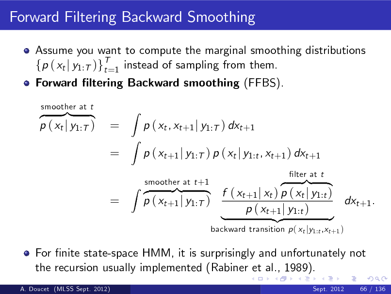 Slide: Forward Filtering Backward Smoothing Assume you want to compute the marginal smoothing distributions fp ( xt j y1:T )gT=1 instead of sampling from them. t Forward ltering Backward smoothing (FFBS). z }| { p ( xt j y1:T ) smoother at t  = =  Z Z  p ( xt , xt +1 j y1:T ) dxt +1 p ( xt +1 j y1:T ) p ( xt j y1:t , xt +1 ) dxt +1 z }| { f ( xt +1 j xt ) p ( xt j y1:t ) dxt +1 . p ( xt +1 j y1:T ) p ( xt +1 j y1:t ) | {z } backward transition p ( xt jy1:t ,xt +1 ) lter at t  =  smoother at t +1 Z z }| {  For nite state-space HMM, it is surprisingly and unfortunately not the recursion usually implemented (Rabiner et al., 1989). A. Doucet (MLSS Sept. 2012) Sept. 2012  66 / 136