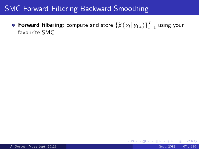 Slide: SMC Forward Filtering Backward Smoothing Forward ltering: compute and store fp ( xt j y1:t )gT=1 using your b t favourite SMC.  A. Doucet (MLSS Sept. 2012)  Sept. 2012  67 / 136