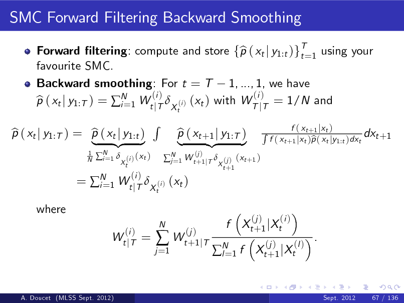 Slide: SMC Forward Filtering Backward Smoothing Forward ltering: compute and store fp ( xt j y1:t )gT=1 using your b t favourite SMC. Backward smoothing: For t = T 1, ..., 1, we have (i ) (i ) p ( xt j y1:T ) = N 1 Wt jT X (i ) (xt ) with WT jT = 1/N and b i= t 1 N  p ( xt j y1:T ) = p ( xt j y1:t ) b b | {z } N 1  i=  (i ) ( x t ) Xt  R t   N 1 W t +1 jT  j=  = N 1 Wt jT X (i ) (xt ) i= (i ) Wt j T  (i )  p ( xt +1 j y1:T ) b | {z } (j )  (j ) ( x t +1 ) X t +1  R  f ( x t +1 j x t ) dxt +1 f ( xt +1 jxt )p ( xt jy1:t )dxt b  where  =  j =1    N  (j ) Wt +1 jT  f  Xt + 1 j Xt (j )  (j )  (i ) (l )  N 1 f l=  .  Xt + 1 j Xt  A. Doucet (MLSS Sept. 2012)  Sept. 2012  67 / 136