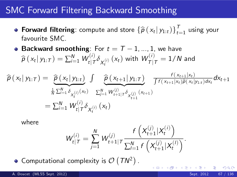 Slide: SMC Forward Filtering Backward Smoothing Forward ltering: compute and store fp ( xt j y1:t )gT=1 using your b t favourite SMC. Backward smoothing: For t = T 1, ..., 1, we have (i ) (i ) p ( xt j y1:T ) = N 1 Wt jT X (i ) (xt ) with WT jT = 1/N and b i= t 1 N  p ( xt j y1:T ) = p ( xt j y1:t ) b b | {z } N 1  i=  (i ) ( x t ) Xt  R t   N 1 W t +1 jT  j=  = N 1 Wt jT X (i ) (xt ) i= (i ) Wt j T  (i )  p ( xt +1 j y1:T ) b | {z } (j )  (j ) ( x t +1 ) X t +1  R  f ( x t +1 j x t ) dxt +1 f ( xt +1 jxt )p ( xt jy1:t )dxt b  where  =  j =1    N  (j ) Wt +1 jT  f  Xt + 1 j Xt (j )  (j )  (i ) (l )  N 1 f l=  .  Xt + 1 j Xt  Computational complexity is O TN 2 . A. Doucet (MLSS Sept. 2012) Sept. 2012 67 / 136