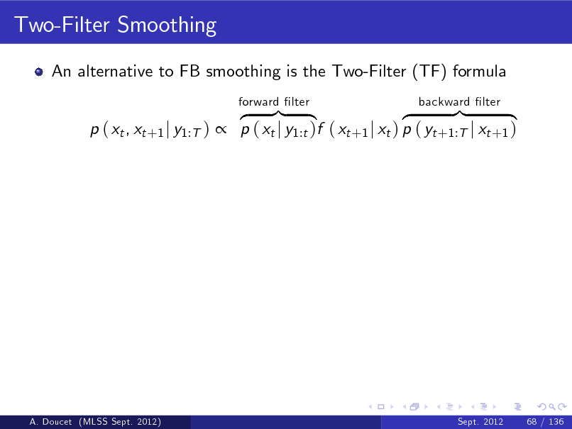 Slide: Two-Filter Smoothing An alternative to FB smoothing is the Two-Filter (TF) formula z }| { z }| { p ( xt , xt +1 j y1:T )  p ( xt j y1:t )f ( xt +1 j xt ) p ( yt +1:T j xt +1 ) forward lter backward lter  A. Doucet (MLSS Sept. 2012)  Sept. 2012  68 / 136