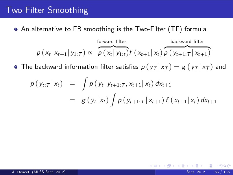 Slide: Two-Filter Smoothing An alternative to FB smoothing is the Two-Filter (TF) formula z }| { z }| { p ( xt , xt +1 j y1:T )  p ( xt j y1:t )f ( xt +1 j xt ) p ( yt +1:T j xt +1 ) Z forward lter backward lter  The backward information lter satises p ( yT j xT ) = g ( yT j xT ) and p ( yt :T j xt ) = p ( yt , yt +1:T , xt +1 j xt ) dxt +1 Z  = g ( yt j xt )  p ( yt +1:T j xt +1 ) f ( xt +1 j xt ) dxt +1  A. Doucet (MLSS Sept. 2012)  Sept. 2012  68 / 136